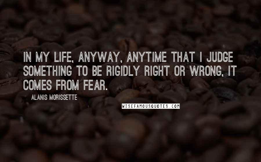 Alanis Morissette quotes: In my life, anyway, anytime that I judge something to be rigidly right or wrong, it comes from fear.