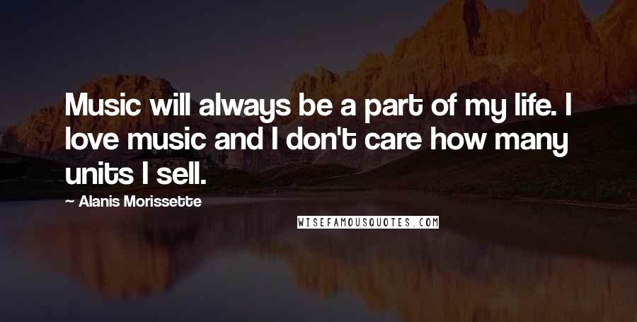 Alanis Morissette quotes: Music will always be a part of my life. I love music and I don't care how many units I sell.