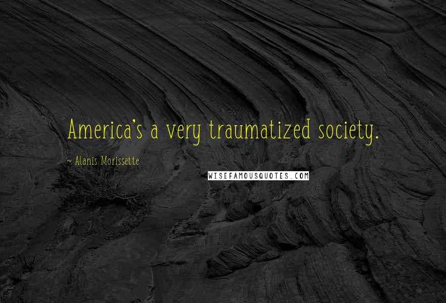 Alanis Morissette quotes: America's a very traumatized society.