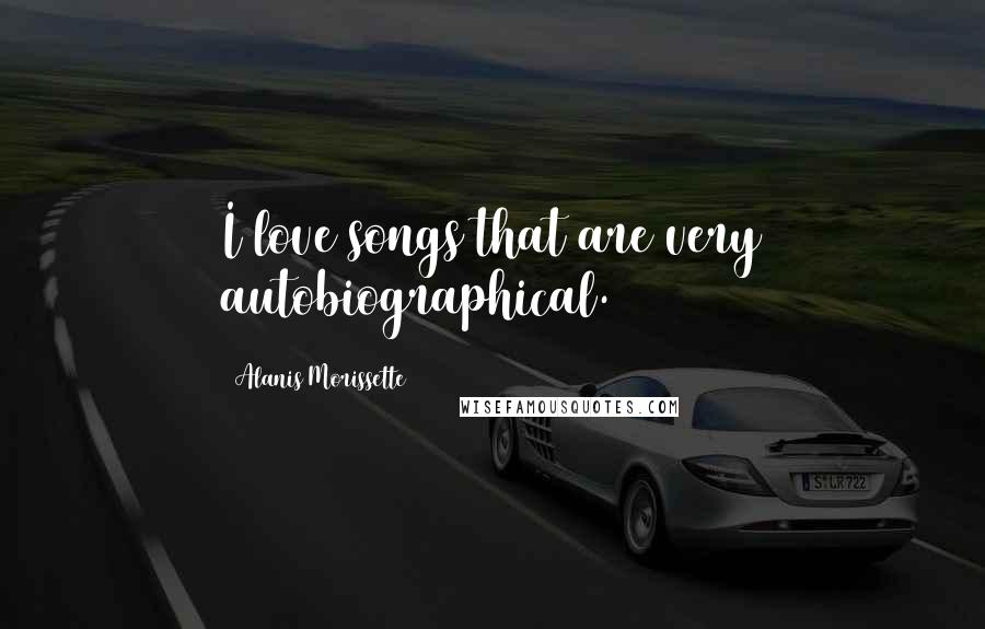 Alanis Morissette quotes: I love songs that are very autobiographical.