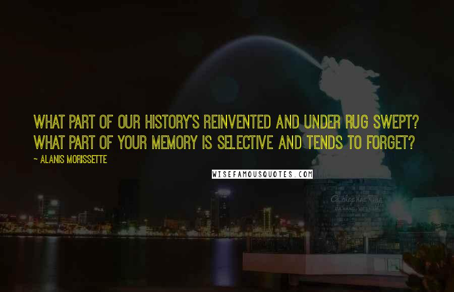 Alanis Morissette quotes: What part of our history's reinvented and under rug swept? What part of your memory is selective and tends to forget?