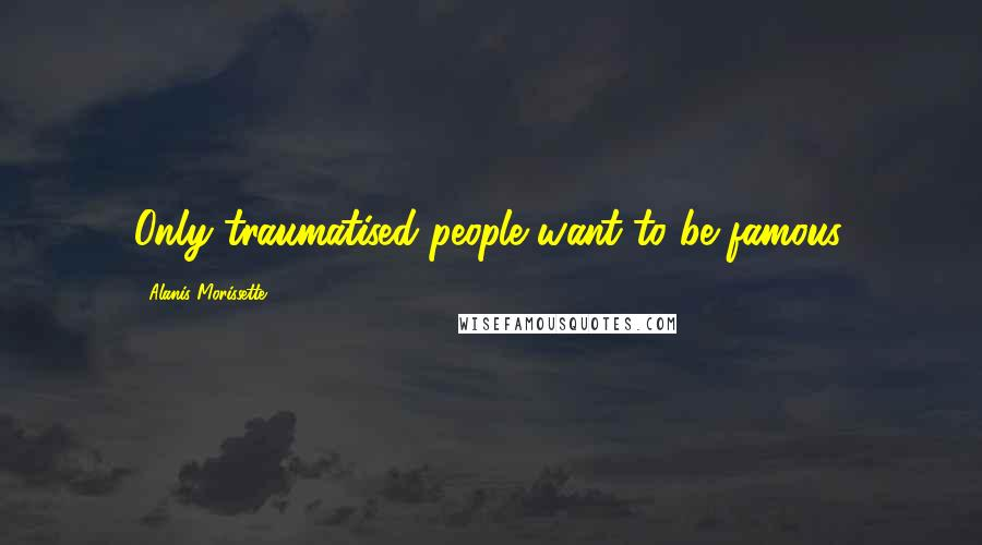 Alanis Morissette quotes: Only traumatised people want to be famous.