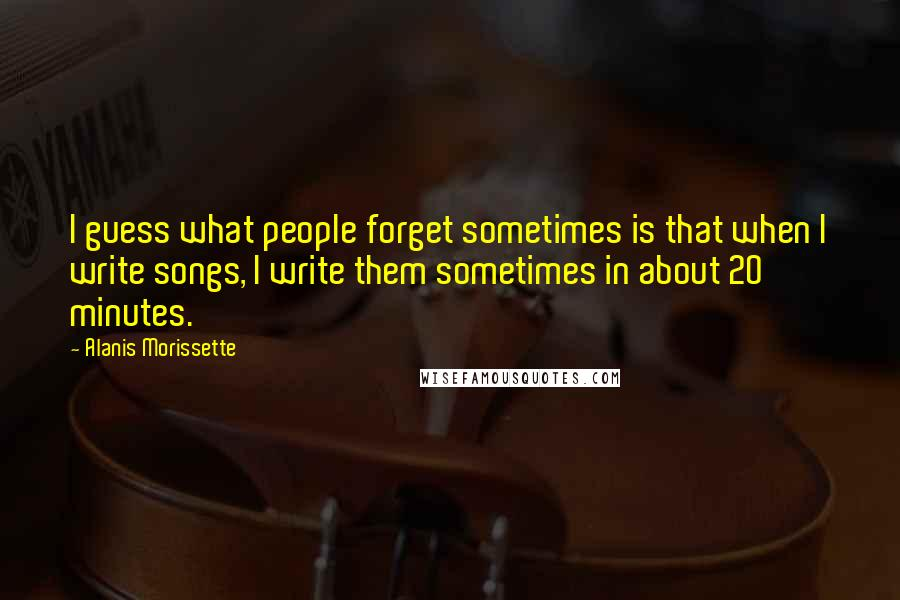 Alanis Morissette quotes: I guess what people forget sometimes is that when I write songs, I write them sometimes in about 20 minutes.