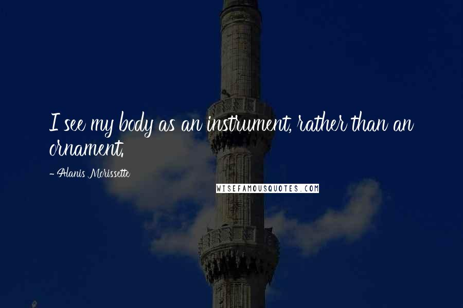 Alanis Morissette quotes: I see my body as an instrument, rather than an ornament.