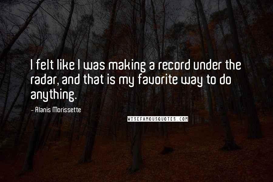Alanis Morissette quotes: I felt like I was making a record under the radar, and that is my favorite way to do anything.