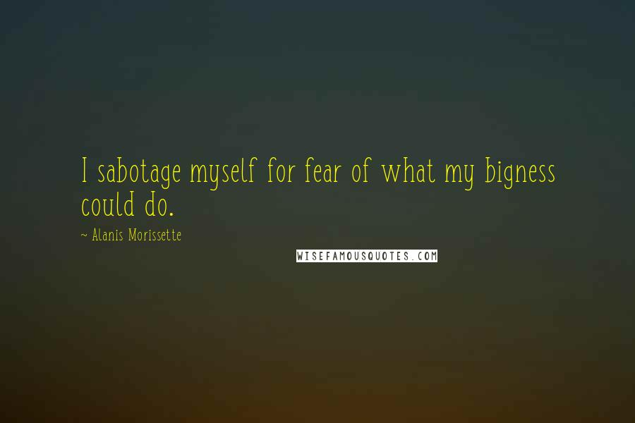 Alanis Morissette quotes: I sabotage myself for fear of what my bigness could do.