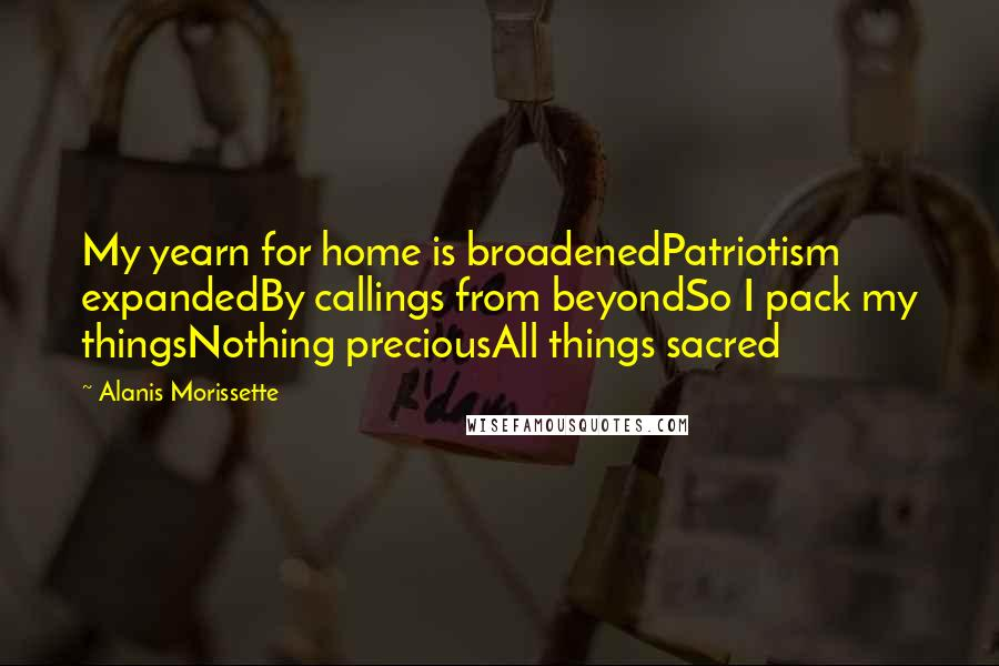 Alanis Morissette quotes: My yearn for home is broadenedPatriotism expandedBy callings from beyondSo I pack my thingsNothing preciousAll things sacred