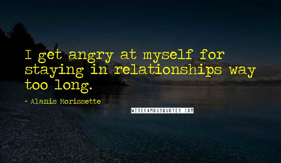 Alanis Morissette quotes: I get angry at myself for staying in relationships way too long.