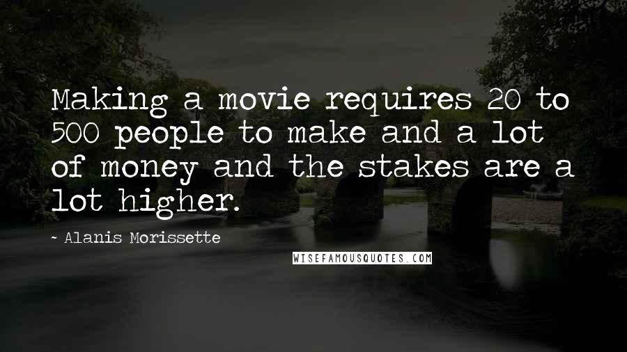 Alanis Morissette quotes: Making a movie requires 20 to 500 people to make and a lot of money and the stakes are a lot higher.