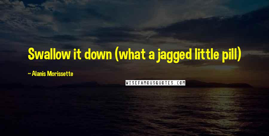 Alanis Morissette quotes: Swallow it down (what a jagged little pill)