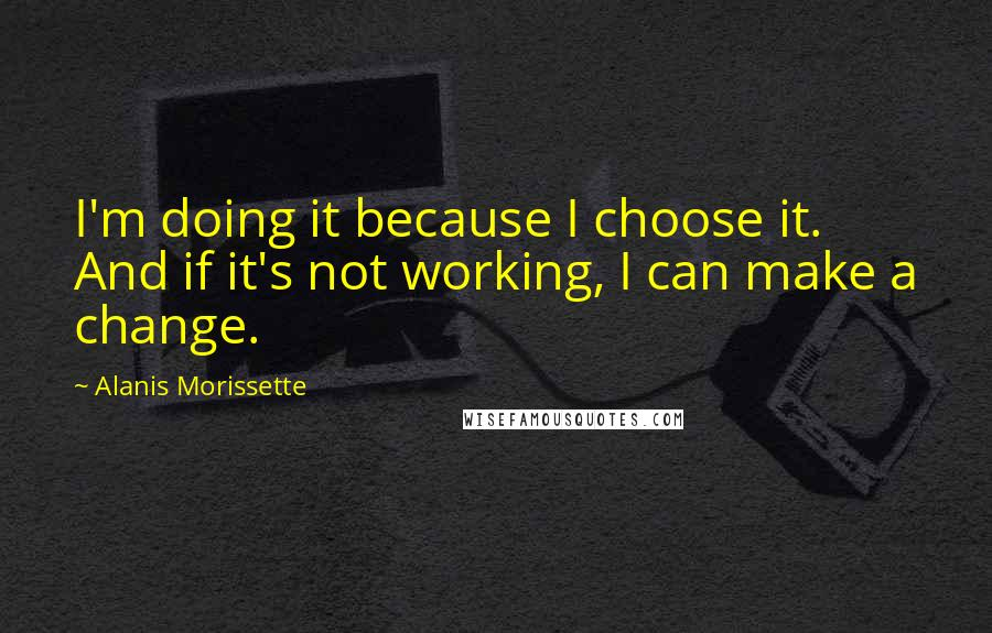 Alanis Morissette quotes: I'm doing it because I choose it. And if it's not working, I can make a change.