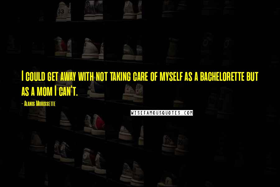 Alanis Morissette quotes: I could get away with not taking care of myself as a bachelorette but as a mom I can't.