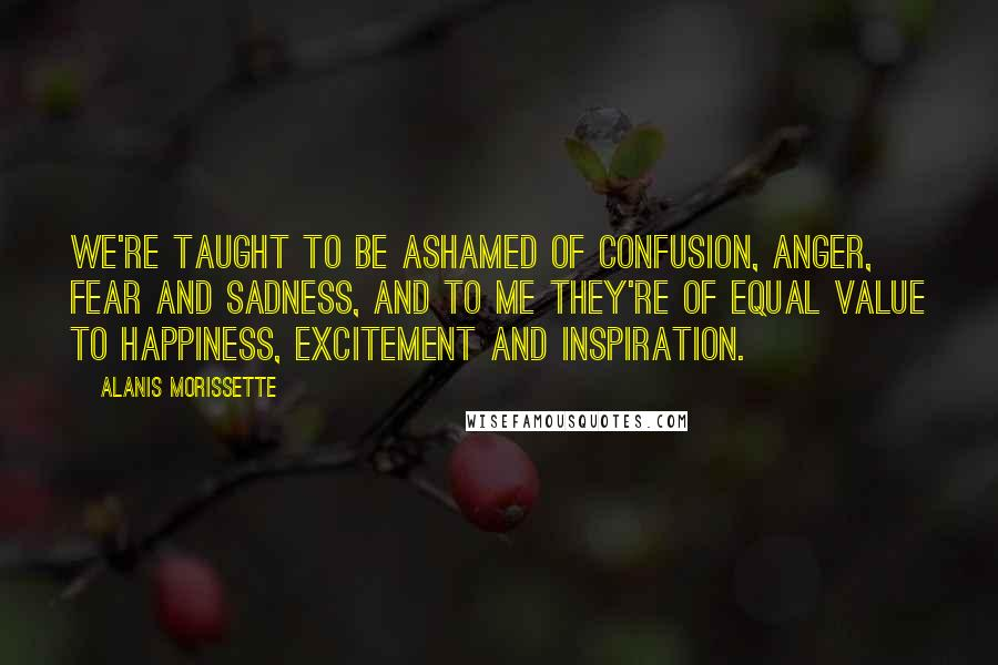 Alanis Morissette quotes: We're taught to be ashamed of confusion, anger, fear and sadness, and to me they're of equal value to happiness, excitement and inspiration.
