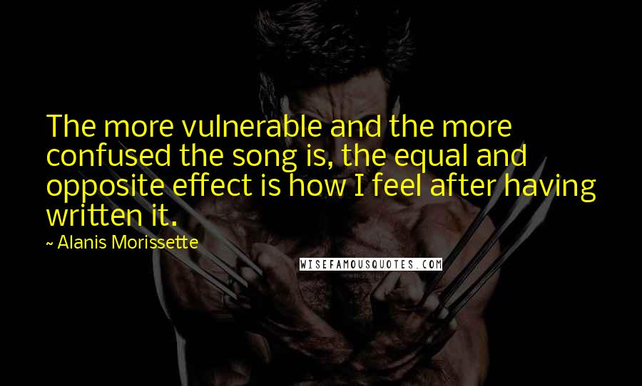 Alanis Morissette quotes: The more vulnerable and the more confused the song is, the equal and opposite effect is how I feel after having written it.