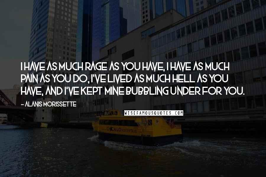 Alanis Morissette quotes: I have as much rage as you have, I have as much pain as you do, I've lived as much hell as you have, and I've kept mine bubbling under
