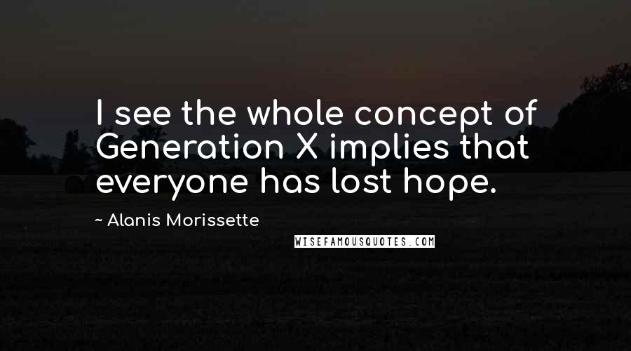 Alanis Morissette quotes: I see the whole concept of Generation X implies that everyone has lost hope.