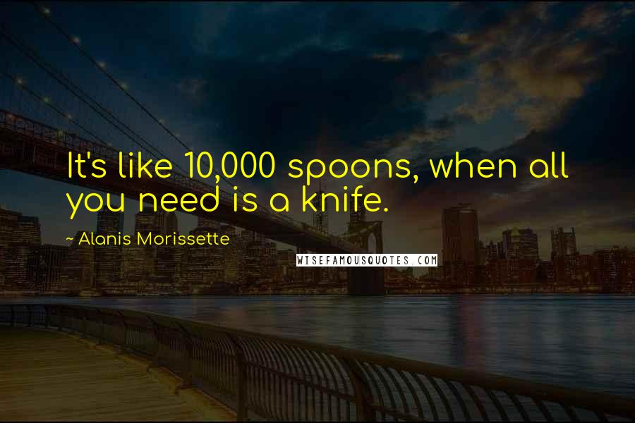 Alanis Morissette quotes: It's like 10,000 spoons, when all you need is a knife.