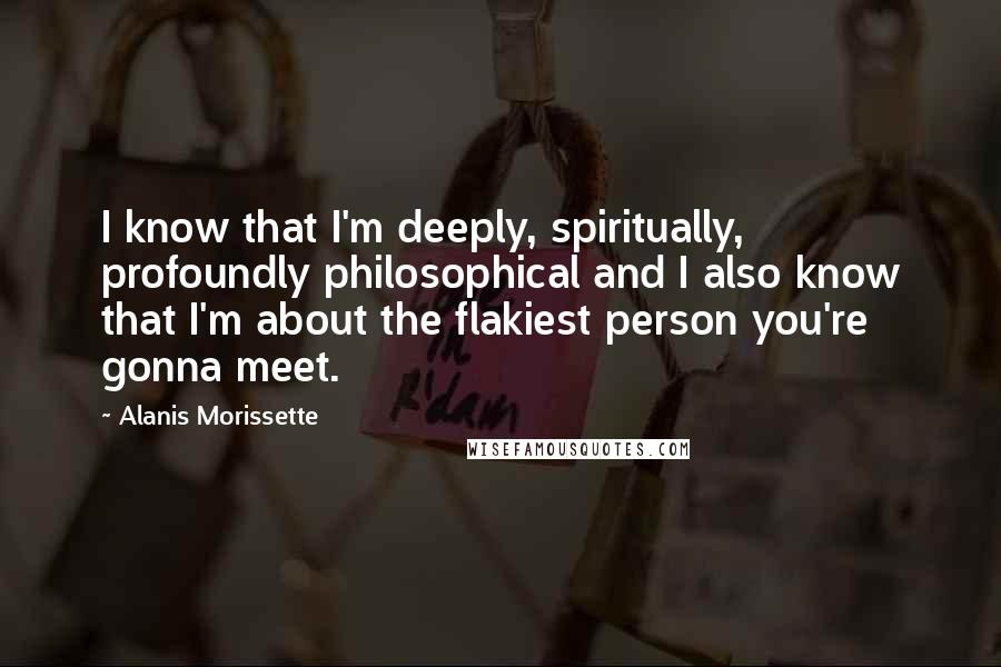 Alanis Morissette quotes: I know that I'm deeply, spiritually, profoundly philosophical and I also know that I'm about the flakiest person you're gonna meet.