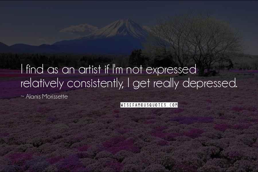 Alanis Morissette quotes: I find as an artist if I'm not expressed relatively consistently, I get really depressed.