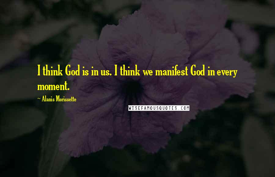Alanis Morissette quotes: I think God is in us. I think we manifest God in every moment.