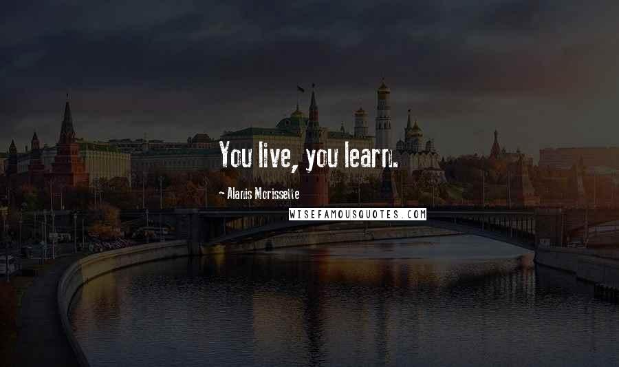 Alanis Morissette quotes: You live, you learn.