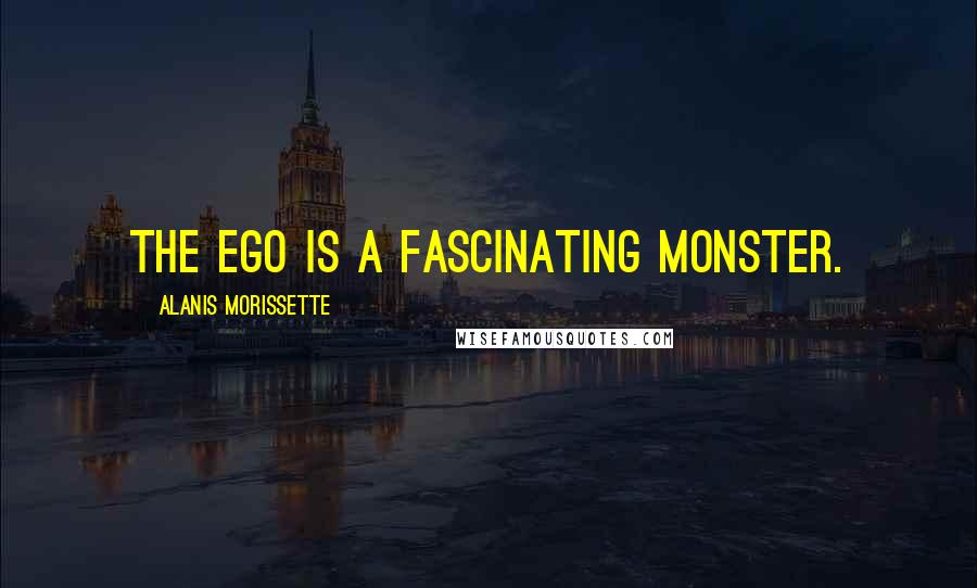 Alanis Morissette quotes: The ego is a fascinating monster.
