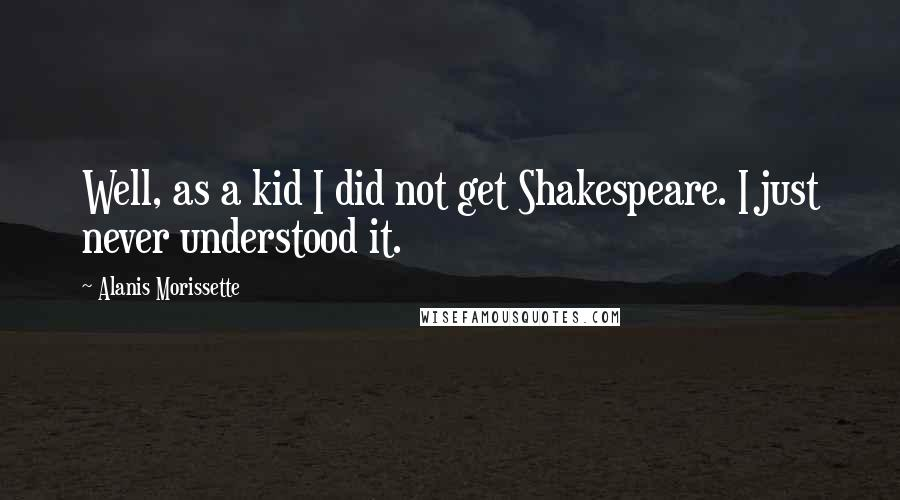 Alanis Morissette quotes: Well, as a kid I did not get Shakespeare. I just never understood it.
