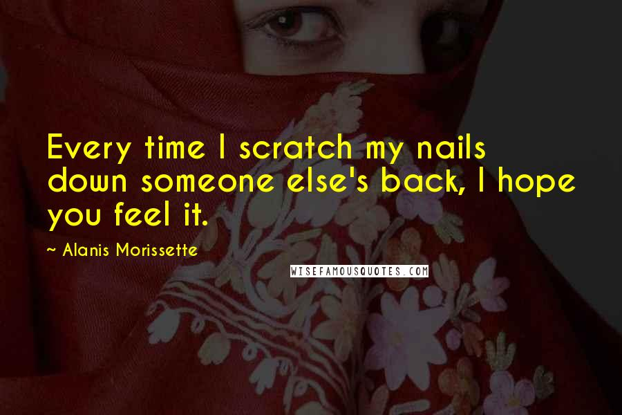 Alanis Morissette quotes: Every time I scratch my nails down someone else's back, I hope you feel it.