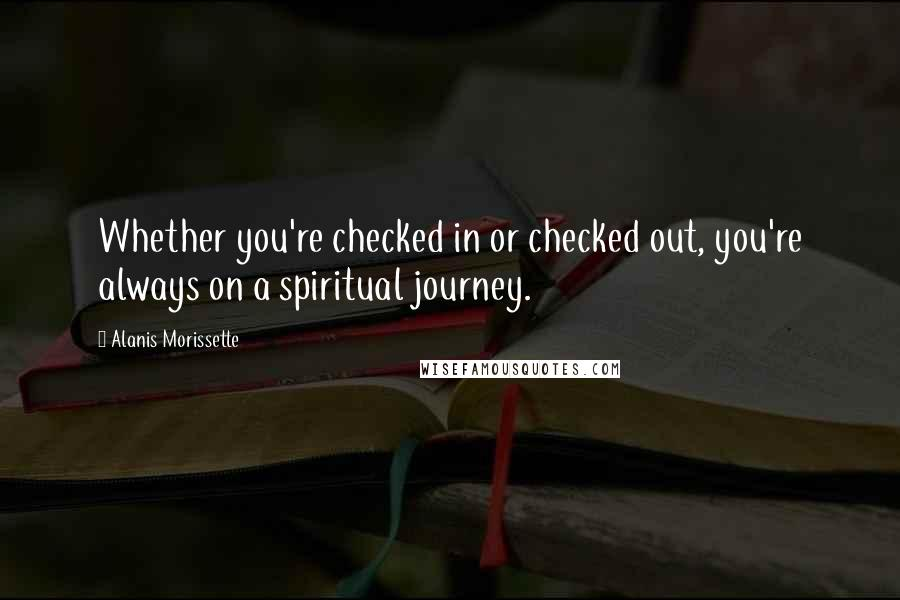 Alanis Morissette quotes: Whether you're checked in or checked out, you're always on a spiritual journey.