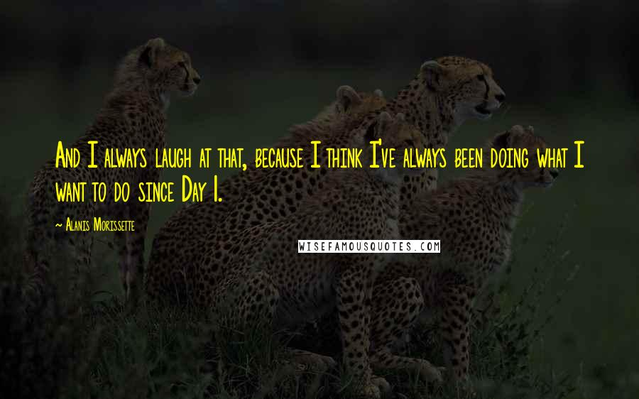 Alanis Morissette quotes: And I always laugh at that, because I think I've always been doing what I want to do since Day 1.