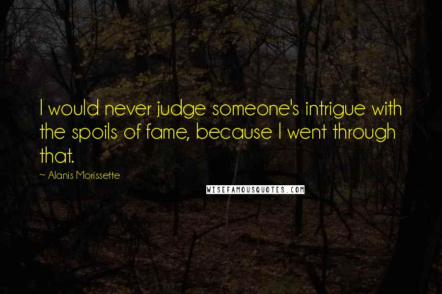 Alanis Morissette quotes: I would never judge someone's intrigue with the spoils of fame, because I went through that.