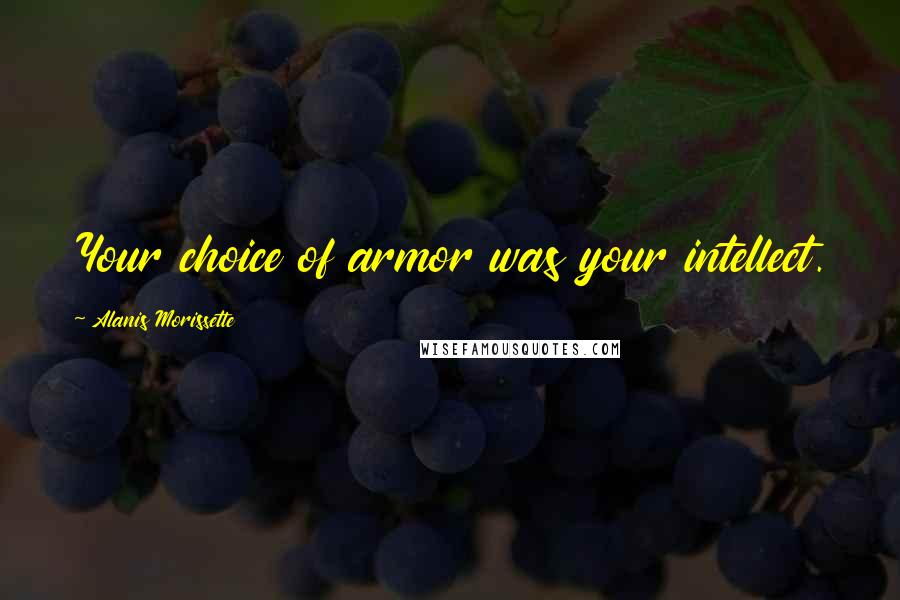 Alanis Morissette quotes: Your choice of armor was your intellect.