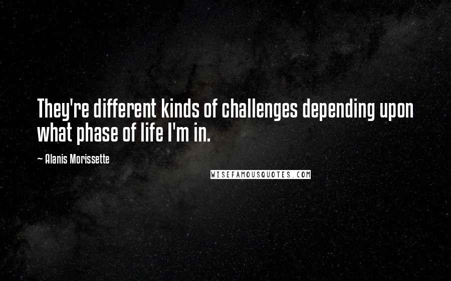 Alanis Morissette quotes: They're different kinds of challenges depending upon what phase of life I'm in.