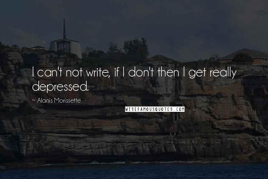 Alanis Morissette quotes: I can't not write, if I don't then I get really depressed.