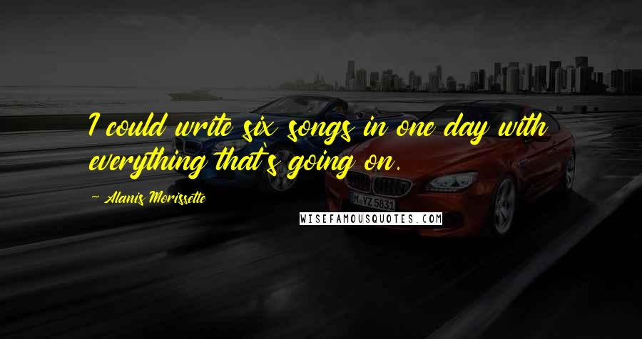 Alanis Morissette quotes: I could write six songs in one day with everything that's going on.
