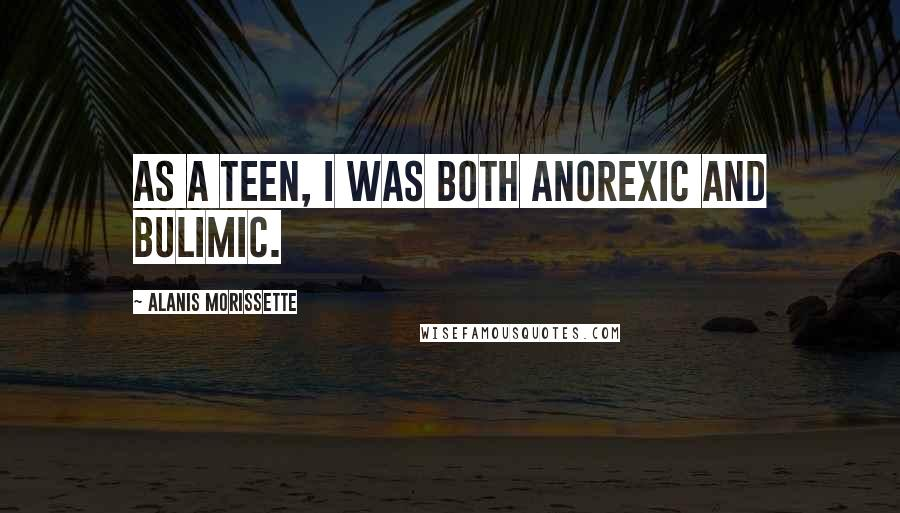 Alanis Morissette quotes: As a teen, I was both anorexic and bulimic.