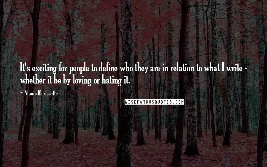 Alanis Morissette quotes: It's exciting for people to define who they are in relation to what I write - whether it be by loving or hating it.