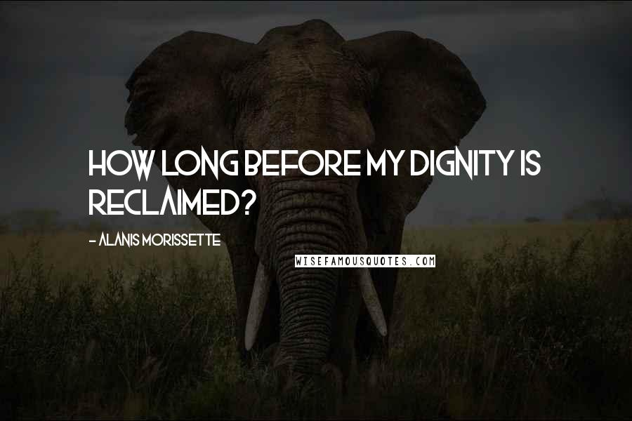 Alanis Morissette quotes: How long before my dignity is reclaimed?