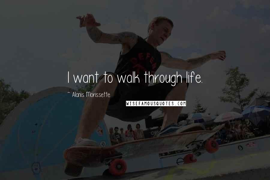 Alanis Morissette quotes: I want to walk through life.