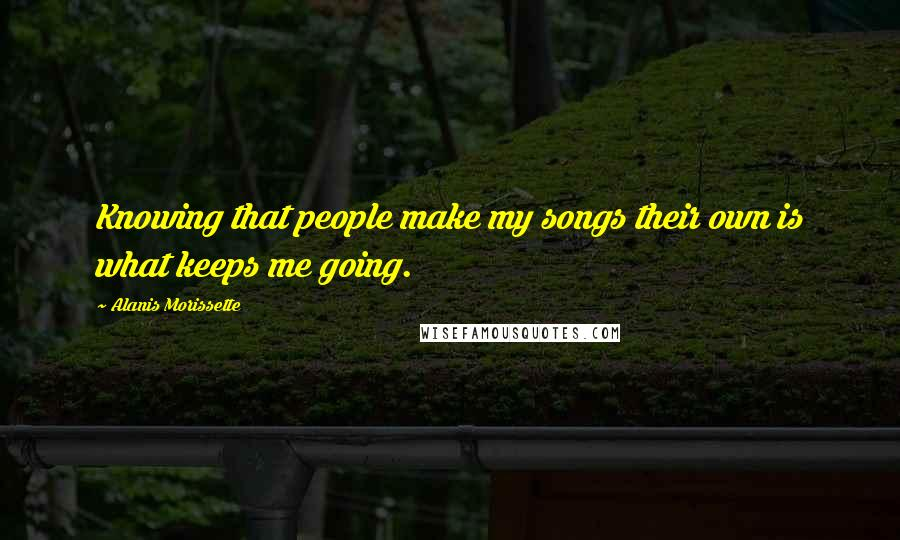 Alanis Morissette quotes: Knowing that people make my songs their own is what keeps me going.