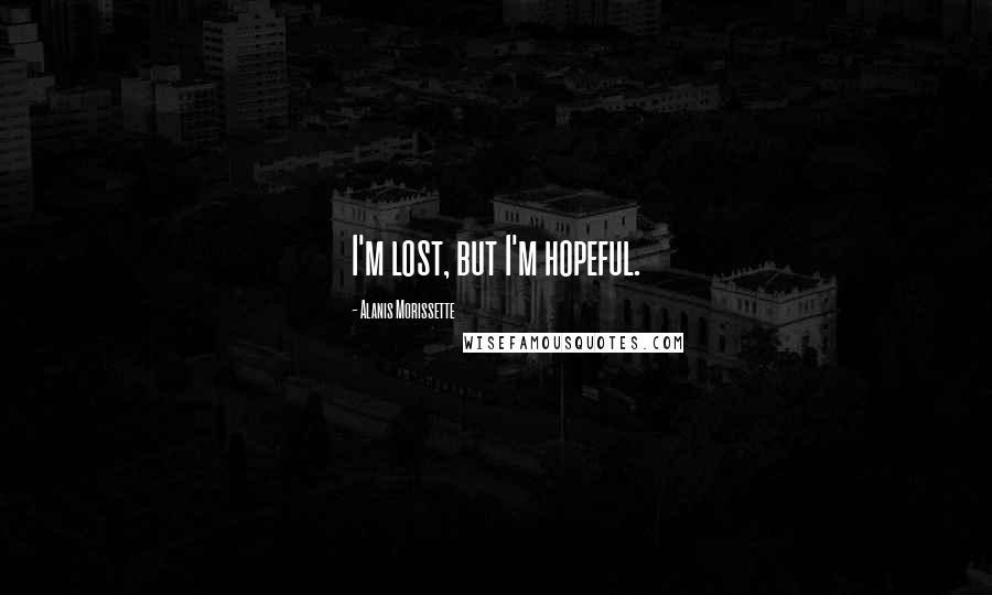 Alanis Morissette quotes: I'm lost, but I'm hopeful.