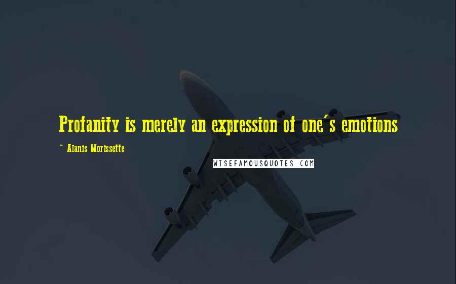 Alanis Morissette quotes: Profanity is merely an expression of one's emotions