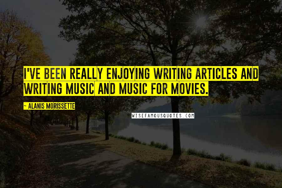 Alanis Morissette quotes: I've been really enjoying writing articles and writing music and music for movies.
