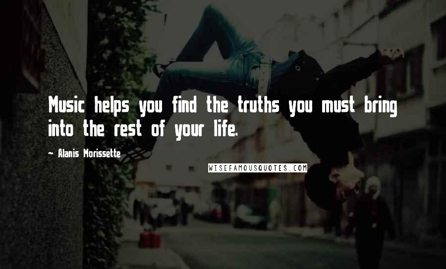 Alanis Morissette quotes: Music helps you find the truths you must bring into the rest of your life.