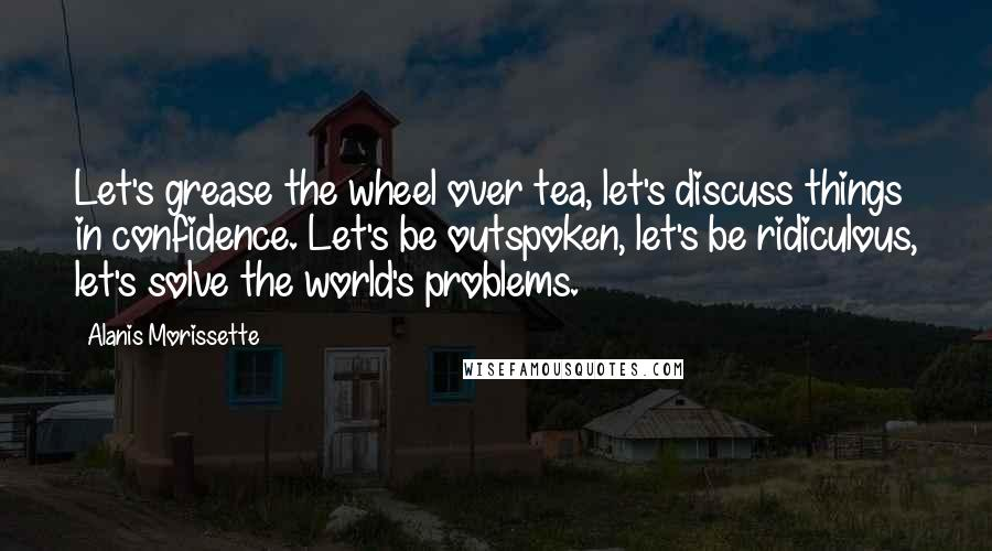 Alanis Morissette quotes: Let's grease the wheel over tea, let's discuss things in confidence. Let's be outspoken, let's be ridiculous, let's solve the world's problems.
