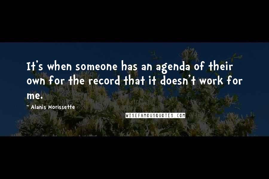 Alanis Morissette quotes: It's when someone has an agenda of their own for the record that it doesn't work for me.