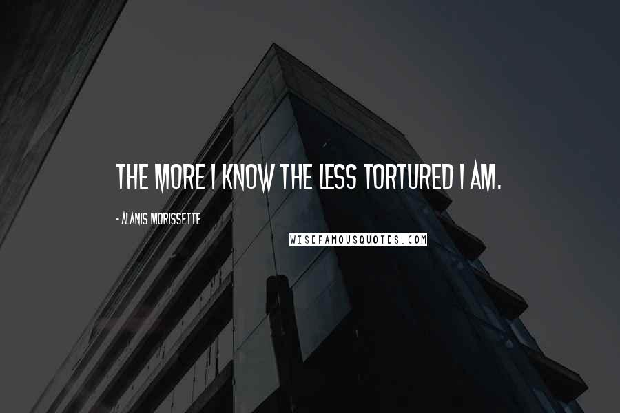 Alanis Morissette quotes: The more I know the less tortured I am.
