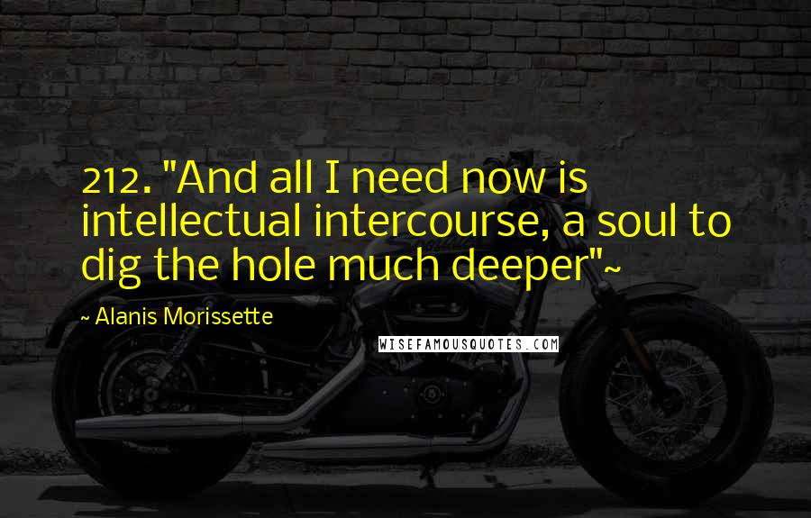 """Alanis Morissette quotes: 212. """"And all I need now is intellectual intercourse, a soul to dig the hole much deeper""""~"""