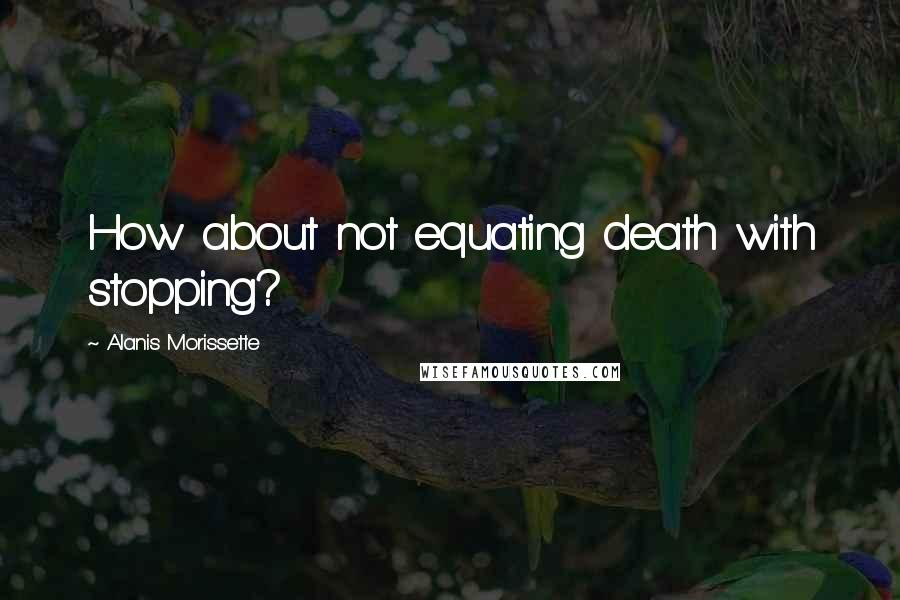 Alanis Morissette quotes: How about not equating death with stopping?
