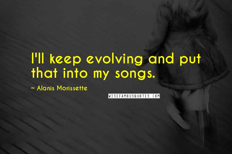 Alanis Morissette quotes: I'll keep evolving and put that into my songs.